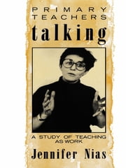 Primary Teachers Talking - A Study of Teaching As Work ebook by Professor Jennifer Nias,Jennifer Nias