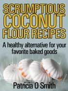 Scrumptious Coconut Flour Recipes A healthy alternative for your favorite baked goods ebook by Patricia O Smith