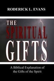 The Spiritual Gifts: A Biblical Explanation of the Gifts of the Spirit ebook by Roderick L. Evans