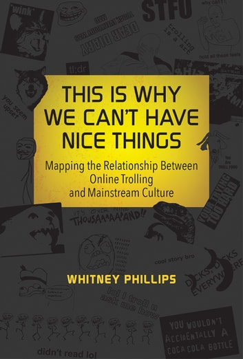 This Is Why We Can't Have Nice Things - Mapping the Relationship between Online Trolling and Mainstream Culture ebook by Whitney Phillips