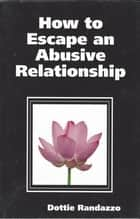 How to Escape an Abusive Relationship ebook by Dottie Randazzo