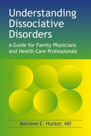 Understanding Dissociative Disorders - A guide for family physicians and health care professionals ebook by Marlene E. Hunter