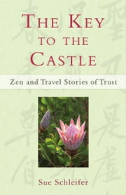 The Key to the Castle: Zen and Travel Stories of Trust ebook by Sue Schleifer