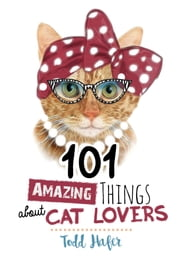 101 Amazing Things About Cat Lovers ebook by Todd Hafer