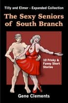 The Sexy Seniors of South Branch, Tilly and Elmer: Expanded Collection ebook by Gene Clements