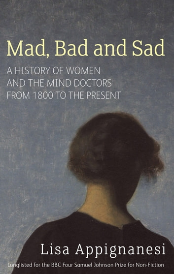 Mad, Bad And Sad - A History of Women and the Mind Doctors from 1800 to the Present eBook by Lisa Appignanesi