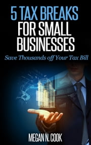 5 Tax Breaks for Small Businesses: Save Thousands Off Your Tax Bill ebook by Megan N. Cook