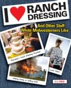 I Love Ranch Dressing - And Other Stuff White Midwesterners Like ebook by Cara Freie