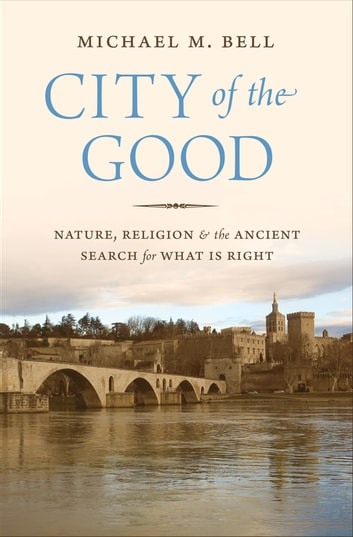 City of the Good - Nature, Religion, and the Ancient Search for What Is Right ebook by Michael Mayerfield Bell