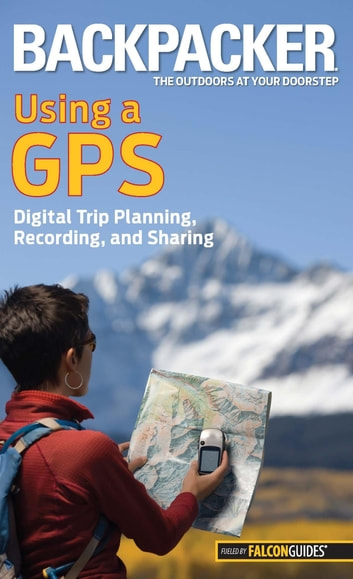 Backpacker Magazine's Using a GPS - Digital Trip Planning, Recording, And Sharing ebook by Bruce Grubbs