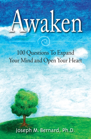 Awaken - 100 Questions to Expand Your Mind and Open Your Heart ebook by Joseph M. Bernard, Ph.D.