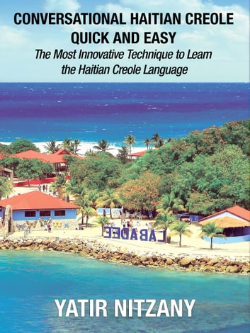 Conversational Haitian Creole Quick and Easy: The Most Innovative Technique to Learn the Haitian Creole Language ebook by Yatir Nitzany