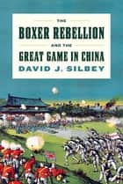 The Boxer Rebellion and the Great Game in China - A History ebook by David J. Silbey