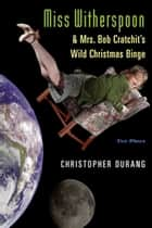 Miss Witherspoon and Mrs. Bob Cratchit's Wild Christmas Binge - Two Plays ebook by Christopher Durang