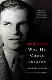 Alger Hiss - Why He Chose Treason ebook by Christina Shelton