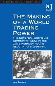 The Making of a World Trading Power - The European Economic Community (EEC) in the GATT Kennedy Round Negotiations (1963–67) ebook by Lucia Coppolaro,Professor Derek H Aldcroft