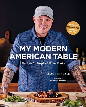 My Modern American Table - Recipes for Inspired Home Cooks ebook by Shaun O'Neale