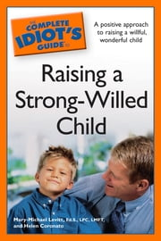 The Complete Idiot's Guide to Raising a Strong-Willed Child ebook by Helen Coronato,Mary-Michael Levitt, Ed.S., LPC, LMFT