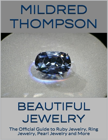 Beautiful Jewelry: The Official Guide to Ruby Jewelry, Ring Jewelry, Pearl Jewelry and More ebook by Mildred Thompson