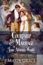 Courtship and Marriage in Jane Austen's World - Jane Austen Regency Life ebook by Maria Grace
