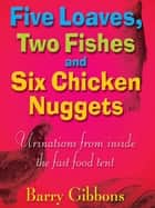 Five Loaves, Two Fishes and Six Chicken Nuggets - Urinations from Inside the Fast Food Tent ebook by Barry Gibbons