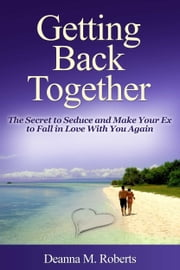 Getting Back Together: The Secret to Seduce and Make Your Ex to Fall in Love With You Again ebook by Deanna M. Roberts