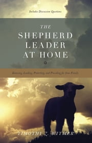 The Shepherd Leader at Home: Knowing, Leading, Protecting, and Providing for Your Family - Knowing, Leading, Protecting, and Providing for Your Family ebook by Timothy Z. Witmer