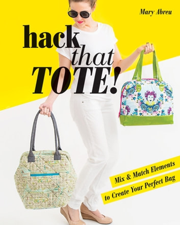 Hack That Tote! - Mix & Match Elements to Create Your Perfect Bag ebook by Mary Abreu