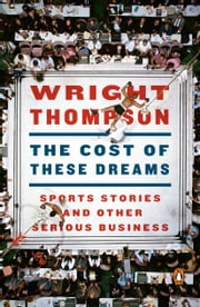 The Cost of These Dreams - Sports Stories and Other Serious Business ebook by Wright Thompson