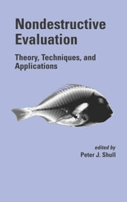 Nondestructive Evaluation: Theory, Techniques, and Applications ebook by Shull, Peter J.