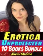 Erotica: Unprotected: 10 Books Bundle ebook by Javin Strome