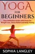 Yoga for Beginners: Your Definitive Guide with Poses for Weight Loss, Stress Relief and Body Toning ebook by Sophia Langley