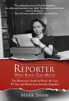 The Reporter Who Knew Too Much - The Mysterious Death of What's My Line TV Star and Media Icon Dorothy Kilgallen ebook by Mark Shaw