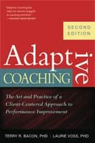 Adaptive Coaching - The Art and Practice of a Client-Centered Approach to Performance Improvement ebook by Karen I. Spear, Terry R. Bacon