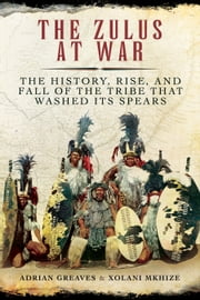 The Zulus at War - The History, Rise, and Fall of the Tribe That Washed Its Spears ebook by Adrian Greaves,Xolani Mkhize
