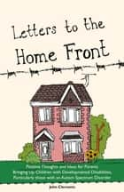 Letters to the Home Front - Positive Thoughts and Ideas for Parents Bringing Up Children with Developmental Disabilities, Particularly those with an Autism Spectrum Disorder ebook by John Clements