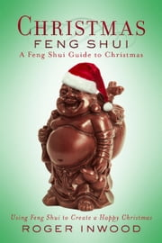 Christmas Feng Shui - A Feng Shui Guide to Christmas. Using Feng Shui to Create a Happy Christmas ebook by Roger Inwood
