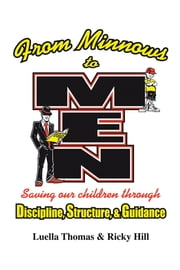 FROM MINNOWS TO MEN - SAVING OUR CHILDREN THROUGH: DISCIPLINE, STRUCTURE, & GUIDANCE ebook by Luella Thomas & Ricky Hill