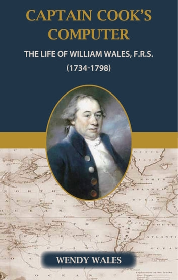 Captain Cook's Computer: The Life of William Wales FRS (1734-1798) ebook by Wendy Wales