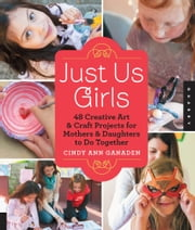 Just Us Girls - 48 Creative Art Projects for Mothers and Daughters to Do Together ebook by Cindy Ann Ganaden