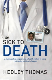 Sick to Death - A manipulative surgeon and a health system in crisis - a disaster waiting to happen ebook by Hedley Thomas