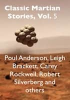 Classic Martian Stories, Vol. 5 ebook by Poul Anderson, Leigh Brackett, Robert Silverberg