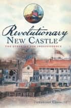 Revolutionary New Castle - The Struggle for Independence ebook by Theodore Corbett