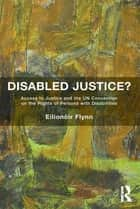 Disabled Justice? - Access to Justice and the UN Convention on the Rights of Persons with Disabilities ebook by Eilionóir Flynn