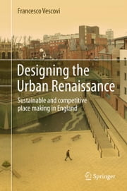 Designing the Urban Renaissance - Sustainable and competitive place making in England ebook by Francesco Vescovi