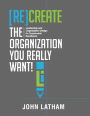 [Re]Create the Organization You Really Want! - Leadership and Organization Design for Sustainable Excellence. ebook by John R. Latham