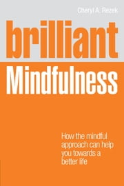 Brilliant Mindfulness - How the mindful approach can help you towards a healthier mind and body - and a better life ebook by Cheryl Rezek