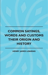 Common Sayings, Words And Customs - Their Origin And History ebook by Henry James Loaring