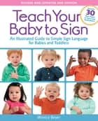 Teach Your Baby to Sign, Revised and Updated 2nd Edition - An Illustrated Guide to Simple Sign Language for Babies and Toddlers - Includes 30 New Pages of Signs and Illustrations! ebook by