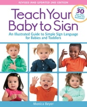 Teach Your Baby to Sign, Revised and Updated 2nd Edition - An Illustrated Guide to Simple Sign Language for Babies and Toddlers - Includes 30 New Pages of Signs and Illustrations! ebook by Monica Beyer